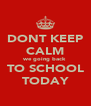 DONT KEEP CALM we going back TO SCHOOL TODAY - Personalised Poster A4 size