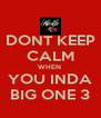 DONT KEEP CALM WHEN  YOU INDA BIG ONE 3 - Personalised Poster A4 size