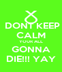 DONT KEEP CALM YOUR ALL GONNA DIE!!! YAY - Personalised Poster A4 size
