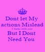 Dont let My  actions Mislead I fucks with you  But I Dont  Need You  - Personalised Poster A4 size