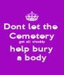 Dont let the  Cemetery get all shoddy help bury a body - Personalised Poster A4 size