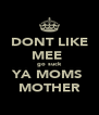 DONT LIKE MEE  go suck YA MOMS  MOTHER - Personalised Poster A4 size