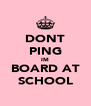 DONT PING IM BOARD AT SCHOOL - Personalised Poster A4 size