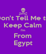 Don't Tell Me to Keep Calm I'm From Egypt - Personalised Poster A4 size