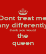 Dont treat me any differently thank you would the queen - Personalised Poster A4 size
