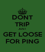 DONT TRIP JUST GET LOOSE FOR PING - Personalised Poster A4 size