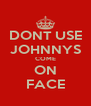 DONT USE JOHNNYS COME ON FACE - Personalised Poster A4 size