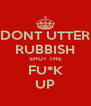 DONT UTTER RUBBISH SHUT THE FU*K UP - Personalised Poster A4 size
