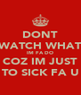 DONT WATCH WHAT IM FA DO COZ IM JUST TO SICK FA U - Personalised Poster A4 size