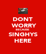 DONT  WORRY BECAUSE  SINGHYS HERE - Personalised Poster A4 size
