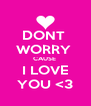 DONT  WORRY  CAUSE  I LOVE YOU <3 - Personalised Poster A4 size
