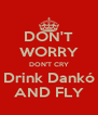DON'T WORRY DON'T CRY Drink Dankó AND FLY - Personalised Poster A4 size