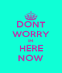 DONT WORRY IM HERE NOW - Personalised Poster A4 size