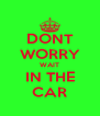 DONT WORRY WAIT IN THE CAR - Personalised Poster A4 size