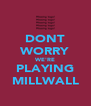 DONT WORRY WE'RE PLAYING MILLWALL - Personalised Poster A4 size