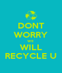 DONT WORRY WE WILL RECYCLE U - Personalised Poster A4 size