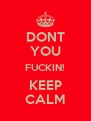DONT  YOU FUCKIN! KEEP CALM - Personalised Poster A4 size