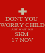 DONT YOU  WORRY CHILD JUST WAIT FOR SHM  17 NOV - Personalised Poster A4 size