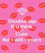 Double tap If u think  I'm  Cute  Nd I will return  - Personalised Poster A4 size