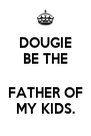 DOUGIE BE THE  FATHER OF MY KIDS. - Personalised Poster A4 size