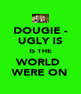 DOUGIE - UGLY IS IS THE WORLD  WERE ON - Personalised Poster A4 size