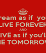 Dream as if  you'll LIVE FOREVER AND LIVE as if you'll  DIE TOMORROW - Personalised Poster A4 size