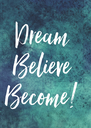 Dream  Believe  Become!  - Personalised Poster A4 size