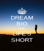 DREAM BIG CUZ LIFE'S SHORT - Personalised Poster A4 size
