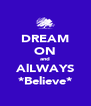 DREAM ON and AlLWAYS *Believe* - Personalised Poster A4 size