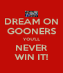 DREAM ON GOONERS YOU'LL NEVER WIN IT! - Personalised Poster A4 size