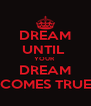 DREAM UNTIL  YOUR  DREAM COMES TRUE - Personalised Poster A4 size