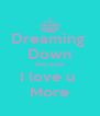Dreaming  Down Because I love u  More - Personalised Poster A4 size