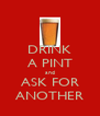 DRINK A PINT and ASK FOR ANOTHER - Personalised Poster A4 size