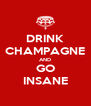 DRINK CHAMPAGNE AND GO INSANE - Personalised Poster A4 size