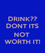 DRINK?? DONT ITS  NOT  WORTH IT! - Personalised Poster A4 size