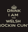 DRINK I AM  THE  WELSH  ROCKIN CUNT - Personalised Poster A4 size