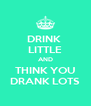 DRINK  LITTLE AND THINK YOU DRANK LOTS - Personalised Poster A4 size