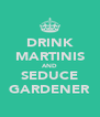 DRINK MARTINIS AND SEDUCE GARDENER - Personalised Poster A4 size