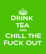 DRINK  TEA AND CHILL THE FUCK OUT - Personalised Poster A4 size