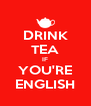 DRINK TEA IF YOU'RE ENGLISH - Personalised Poster A4 size