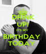 DRINK UP! IT'S MY  BIRTHDAY  TODAY  - Personalised Poster A4 size