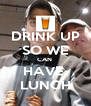 DRINK UP SO WE CAN  HAVE  LUNCH - Personalised Poster A4 size