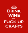 DRINK WINE AND FUCK UP CRAFTS - Personalised Poster A4 size