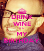 DRINK WINE ITS  MY BIRTHDAY - Personalised Poster A4 size