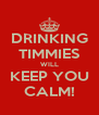 DRINKING TIMMIES WILL KEEP YOU CALM! - Personalised Poster A4 size