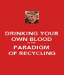 DRINKING YOUR OWN BLOOD IS THE PARADIGM OF RECYCLING - Personalised Poster A4 size