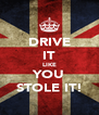 DRIVE IT LIKE YOU STOLE IT! - Personalised Poster A4 size