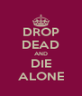 DROP DEAD AND DIE ALONE - Personalised Poster A4 size