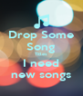 Drop Some Song Titles I need new songs - Personalised Poster A4 size