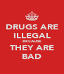 DRUGS ARE ILLEGAL BECAUSE THEY ARE BAD - Personalised Poster A4 size